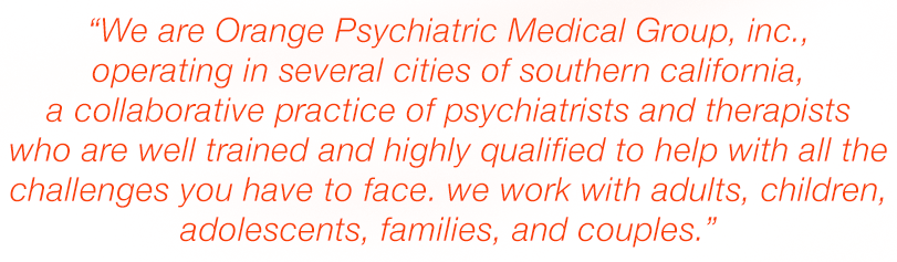 We are Orange Psychiatric Medical Group, Inc., operating in several cities of Southern California, a collaborative practice of psychiatrists and therapists who are well trained and highly qualified to help with all the challenges you have to face. We work with adults, children, adolescents, families, and couples.